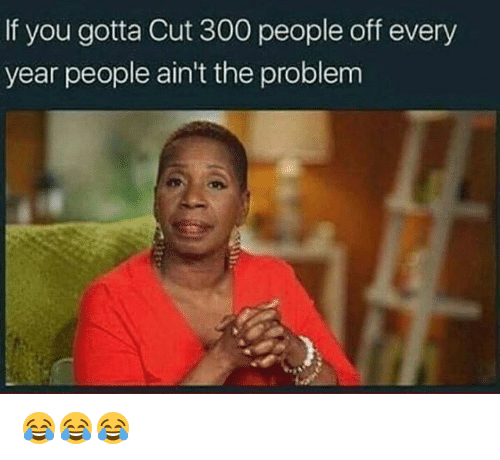 Memes, 300, and 🤖: If you gotta Cut 300 people off every  year people ain't the problem 😂😂😂