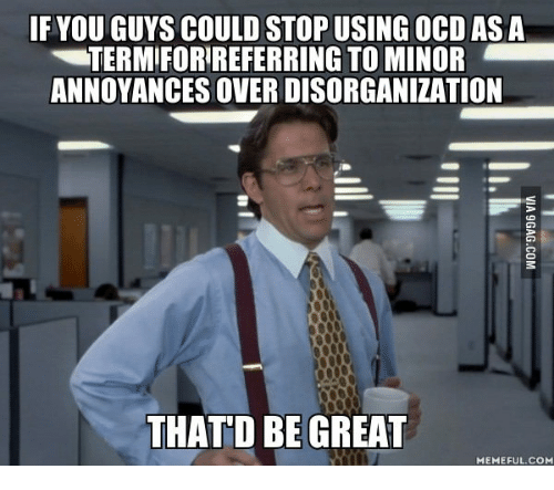 That D Be Great Meme: IF YOU GUYS COULD STOP USING OCD AS A  TERMIFORREFERRING TO MINOR  ANNOYANCES OVER DISORGANIZATION  THAT D BE GREAT  MEMEFUL COM