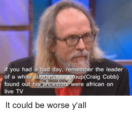 it could be worse: if you had a bad day, remember the leader  of a white s  found out his  live TV  up(Craig Cobb)  ere african on It could be worse y'all