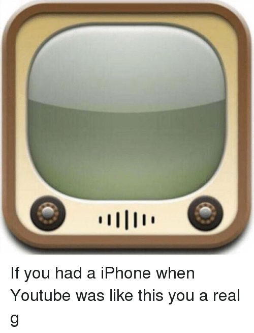 iphone: If you had a iPhone when Youtube was like this you a real g