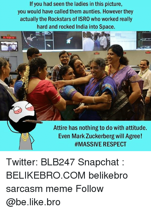 Be Like, Mark Zuckerberg, and Memes: If you had seen the ladies in this picture,  you would have called them aunties. However they  actually the Rockstars of ISRO who worked really  hard and rocked India into Space.  Attire has nothing to do with attitude.  Even Mark Zuckerberg will Agree!  #MASSIVE RESPECT Twitter: BLB247 Snapchat : BELIKEBRO.COM belikebro sarcasm meme Follow @be.like.bro