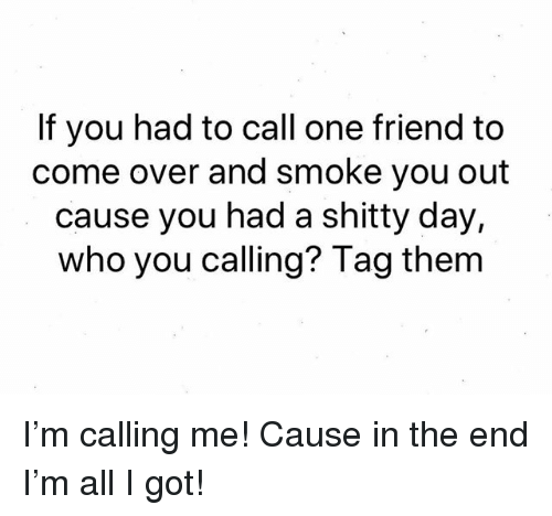 Come Over, Weed, and Marijuana: If you had to call one friend to  come over and smoke you out  cause you had a shitty day,  who you calling? Tag them I'm calling me! Cause in the end I'm all I got!