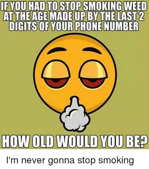 Memes, Phone, and Smoking: IF YOU HAD TO STOP SMOKING WEED  ATTHEAGEMADEUPBY THE LAST  DIGITS OF YOUR PHONE NUMBER  HOW OLD WOULD YOU BEP I'm never gonna stop smoking