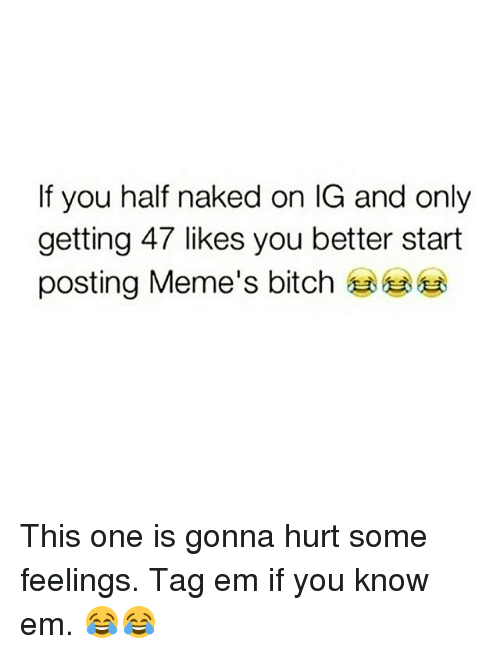Bitch, Memes, and Naked: If you half naked on IG and only  getting 47 likes you better start  posting Meme's bitch This one is gonna hurt some feelings. Tag em if you know em. 😂😂