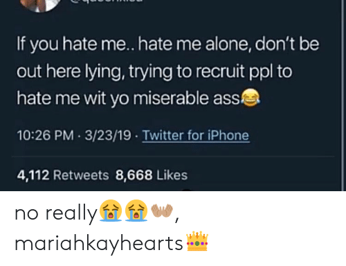 You Hate Me: If you hate me. hate me alone, don't be  out here lying, trying to recruit ppl to  hate me wit yo miserable ass  10:26 PM 3/23/19 Twitter for iPhone  4,112 Retweets 8,668 Likes no really😭😭👐🏽, mariahkayhearts👑