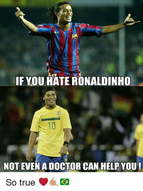 Doctor, Memes, and True: IF YOU HATE RONALDINHO  NOT EVEN A DOCTOR CAN HELP YOU! So true ❤🤙🏽🇧🇷