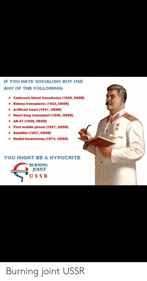 blood transfusion: IF YOU HATE SOCIALISM BUT USE  ANY OF THE FOLLOWING:  Cadaveric blood transfusion (1929, USSR)  Kidney transplants (1933, USSR)  Artificial heart (1937, USSR)  Heart lung transplant (1946, USSR)  AK-47 (1948, USSR)  First mobile phone (1957, USSR)  Satellite (1957, USSR)  Radial keratotomy (1974, USSR)  YOU MIGHT BE A HYPOCRITE  BURNING  JOINT  USSR Burning joint USSR