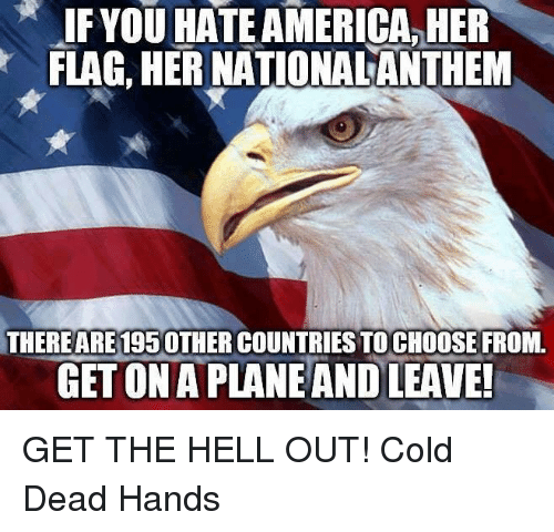 flags: IF YOU HATEAMERICA, HER  FLAG, HER NATIONALANTHEM  THEREARE 195OTHER COUNTRIES TO CHOOSE FROM.  GETONAPLANEANDOLEAVE! GET THE HELL OUT! Cold Dead Hands
