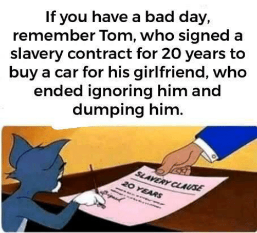 slavery: If you have a bad day,  remember Tom, who signed a  slavery contract for 20 years to  buy a car for his girlfriend, who  ended ignoring him and  dumping him.  SLAVERY CLAUSE  20 YEARS
