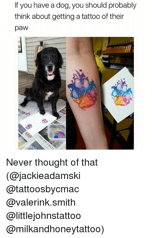 Funny, Tattoo, and Never: If you have a dog, you should probably  think about getting a tattoo of their  paw Never thought of that (@jackieadamski @tattoosbycmac @valerink.smith @littlejohnstattoo @milkandhoneytattoo)