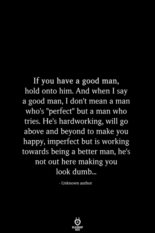 """imperfect: If you have a good man,  hold onto him. And when I say  a good man, I don't mean a man  who's """"perfect"""" but a man who  tries. He's hardworking, will go  above and beyond to make you  happy, imperfect but is working  towards being a better man, he's  not out here making you  look dumb..  - Unknown author  RELATIONSHIP  ES"""