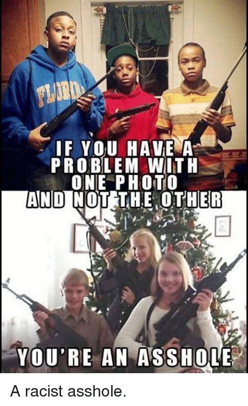 Assholl: IF YOU HAVE A  PROBLEM WITH  ONE PHOTO  ANDINOT THE OTHER  YOU'RE AN ASSHOLE A racist asshole.
