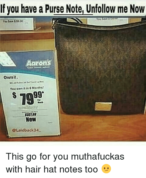 Memes, Hair, and 🤖: If you have a Purse Note, Unfollow me Now  Aarons  ovnit.  You own tinc Monthst  OLaidback 34- This go for you muthafuckas with hair hat notes too 😕