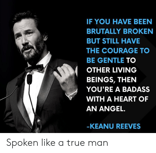 A Badass: IF YOU HAVE BEEN  BRUTALLY BROKEN  BUT STILL HAVE  THE COURAGE TO  BE GENTLE TO  OTHER LIVING  BEINGS, THEN  YOU'RE A BADASS  WITH A HEART OF  AN ANGEL.  -KEANU REEVES Spoken like a true man