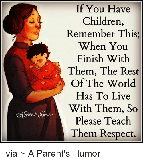 Parenting Humor: If You Have  Children,  Remember This,  When You  Finish With  Them, The Rest  Of The World  Has To Live  A With Them, So  Please Teach  Them Respect. via ~ A Parent's Humor