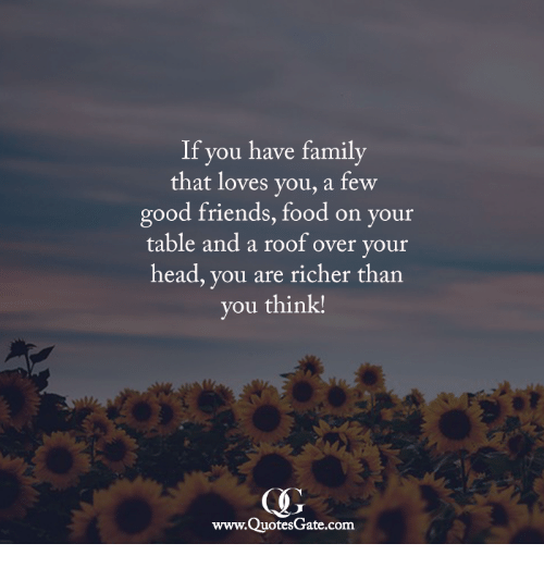 Family, Food, and Friends: If you have family  that loves you, a few  good friends, food on your  table and a roof over your  head, you are richer than  you think!  CH)  www.QuotesGate.com