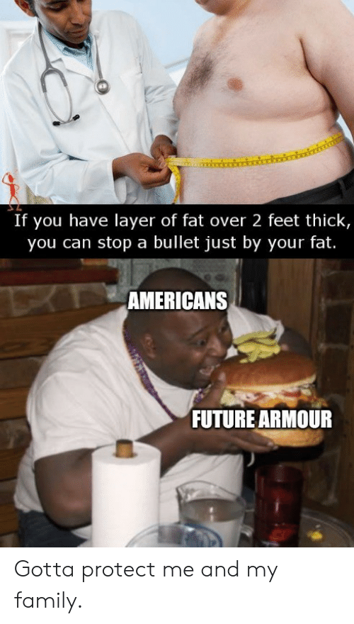 Bullet: If you have layer of fat over 2 feet thick,  you can stop a bullet just by your fat.  TAMERICANS  FUTURE ARMOUR Gotta protect me and my family.