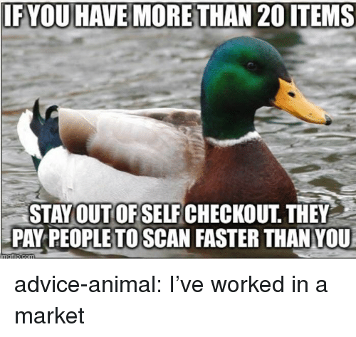 Scan: IF YOU HAVE MORETHAN 20 ITEMS  STAYOUT OF SELF CHECKOUT THEY  PAY PEOPLETO SCAN FASTER THAN YOU advice-animal:  I've worked in a market