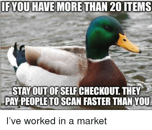 Scan: IF YOU HAVE MORETHAN 20 ITEMS  STAYOUT OF SELF CHECKOUT THEY  PAY PEOPLETO SCAN FASTER THAN YOU I've worked in a market