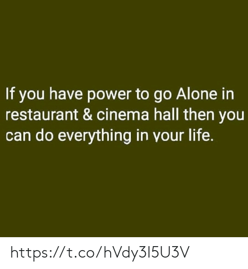 cinema: If you have power to go Alone in  restaurant & cinema hall then you  can do everything in your life. https://t.co/hVdy3I5U3V