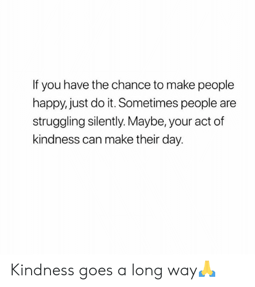 Long Way: If you have the chance to make people  happy, just do it. Sometimes people are  struggling silently. Maybe, your act of  kindness can make their day. Kindness goes a long way🙏