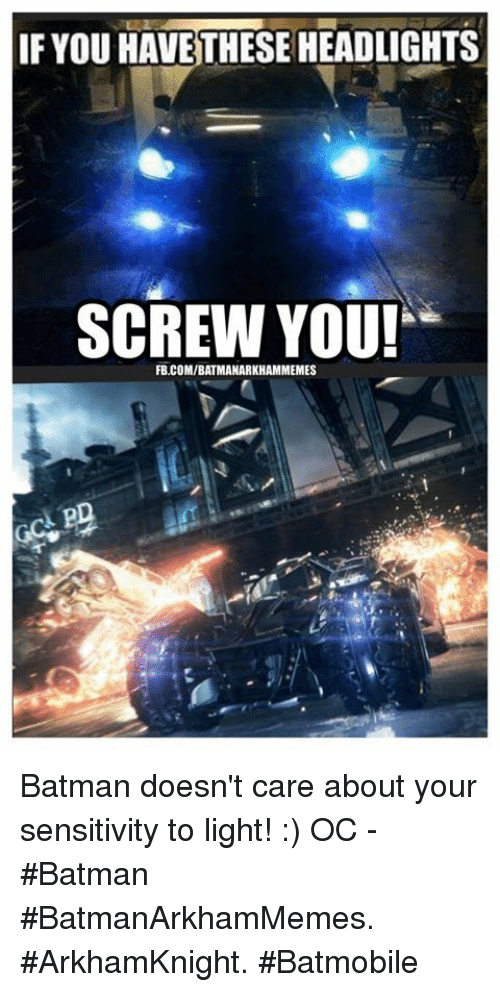 Batman, Memes, and 🤖: IF YOU HAVE THESE HEADLIGHTS  SCREW YOU!  FB.COMIBATMANARKHAMMEMES Batman doesn't care about your sensitivity to light! :)  OC - #Batman   #BatmanArkhamMemes.  #ArkhamKnight.  #Batmobile