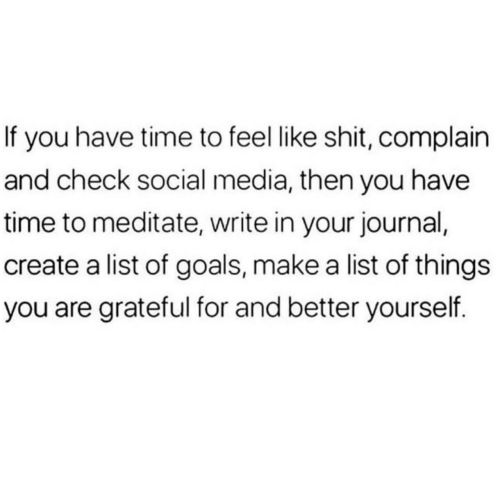 journal: If you have time to feel like shit, complain  and check social media, then you have  time to meditate, write in your journal,  create a list of goals, make a list of things  you are grateful for and better yourself.