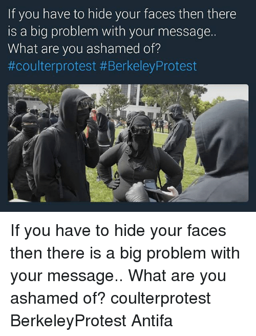 Berkeley: If you have to hide your faces then there  is a big problem with your message.  What are you ashamed of?  #coulterprotest #Berkeley Protest If you have to hide your faces then there is a big problem with your message.. What are you ashamed of? coulterprotest BerkeleyProtest Antifa