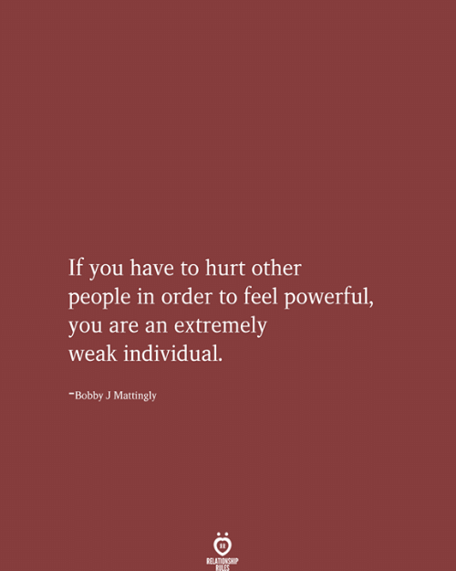 Individual: If you have to hurt other  people in order to feel powerful,  you are an extremely  weak individual  -Bobby J Mattingly  RELATIONSHIP  RILES