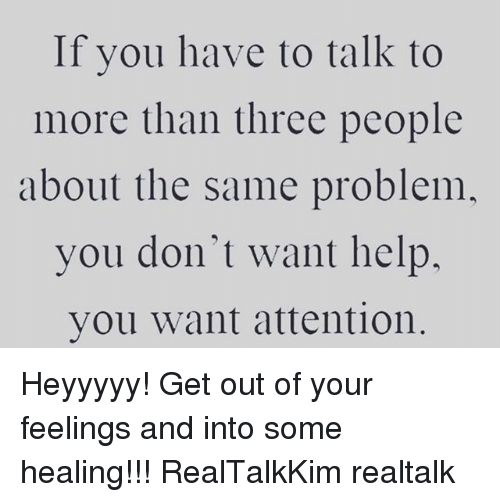 Memes, Help, and 🤖: If you have to talk to  more than three people  about the same problem,  you don't want help.  you want attention Heyyyyy! Get out of your feelings and into some healing!!! RealTalkKim realtalk