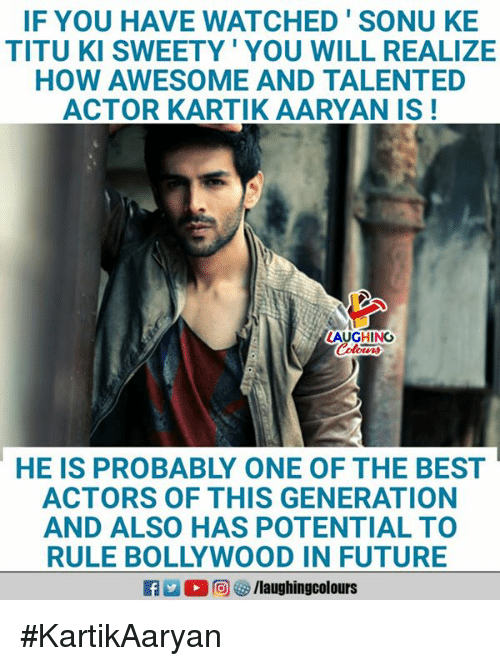 Future, Best, and Bollywood: IF YOU HAVE WATCHED'SONU KE  TITU KI SWEETY' YOU WILL REALIZE  HOW AWESOME AND TALENTED  ACTOR KARTIK AARYAN IS!  AUGHING  HE IS PROBABLY ONE OF THE BEST  ACTORS OF THIS GENERATION  AND ALSO HAS POTENTIAL TO  RULE BOLLYWOOD IN FUTURE  ■向妙/laughingcolours #KartikAaryan