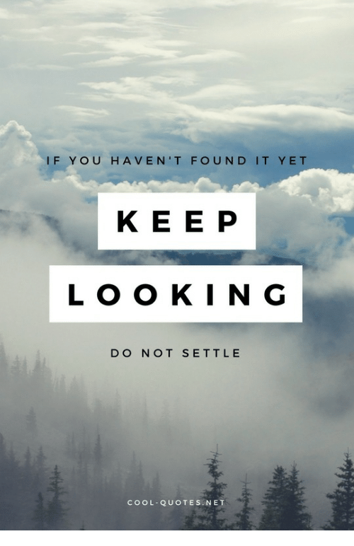 Found It: IF YOU HAVEN'T FOUND IT YET  KE E P  LOO KIN G  DO NOT SETTL E  COOL QUOTES.NET
