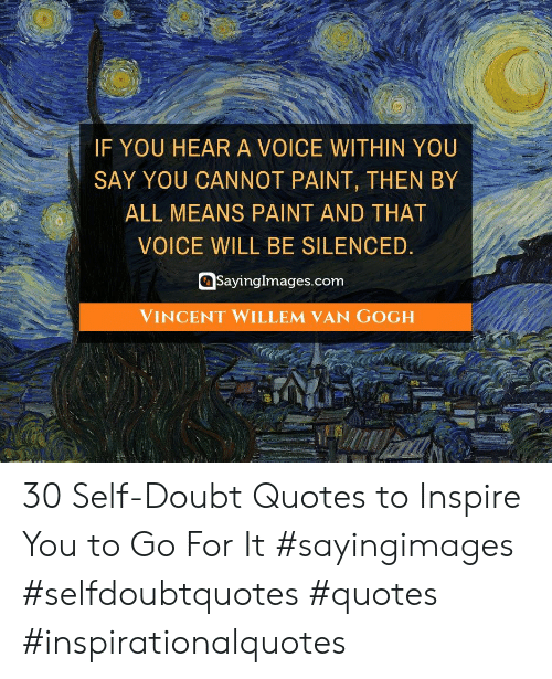 inspire: IF YOU HEARA VOICE WITHIN YOU  SAY YOU CANNOT PAINT, THEN BY  ALL MEANS PAINT AND THAT  VOICE WILL BE SILENCED.  SayingImages.com  VINCENT WILLEM VAN GOGH 30 Self-Doubt Quotes to Inspire You to Go For It #sayingimages #selfdoubtquotes #quotes #inspirationalquotes