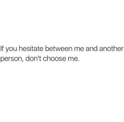hesitate: If you hesitate between me and another  person, don't choose me.
