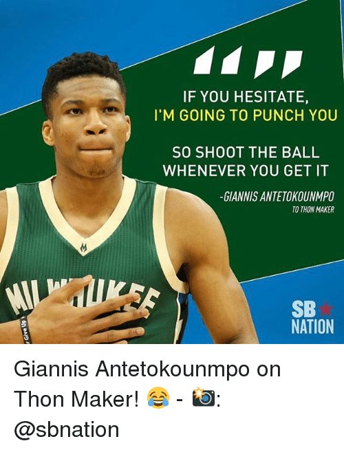 Giannis Antetokounmpo: IF YOU HESITATE,  I'M GOING TO PUNCH YOU  SO SHOOT THE BALL  WHENEVER YOU GET IT  GIANNIS ANTE TOKOUNMPO  TO THON MAKER  SB  NATION Giannis Antetokounmpo on Thon Maker! 😂 - 📸: @sbnation