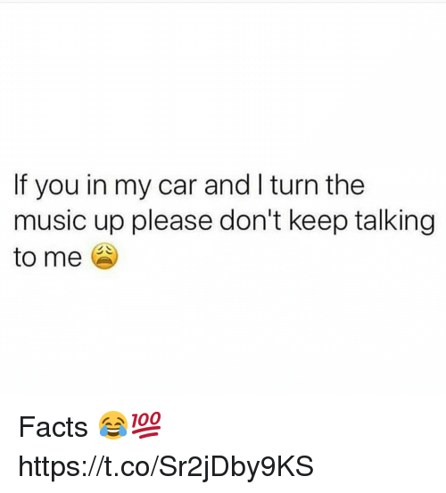 Keep Talking: If you in my car and I turn the  music up please don't keep talking  to me Facts 😂💯 https://t.co/Sr2jDby9KS