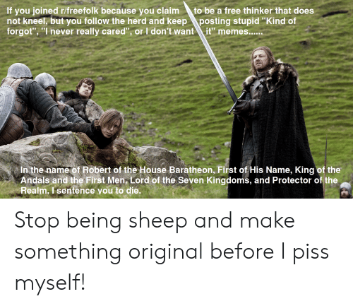 """house baratheon: If you joined r/freefolk because  not kneel, but you follow the herd and keep  forgot"""", """"I never really cared"""", or I don't want  claim  to be a free thinker that does  you  posting stupid """"Kind of  it"""" memes....  In the name of Robert of the House Baratheon, First of His Name, King of the  Andals and the First Men, Lord of the Seven Kingdoms, and Protector of the  Realm, I sentence you to die. Stop being sheep and make something original before I piss myself!"""
