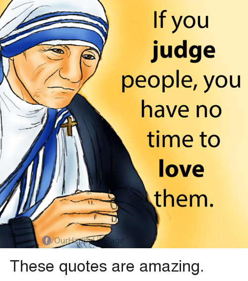 Amazing: If you  judge  people, you  have no  time to  love  them. These quotes are amazing.
