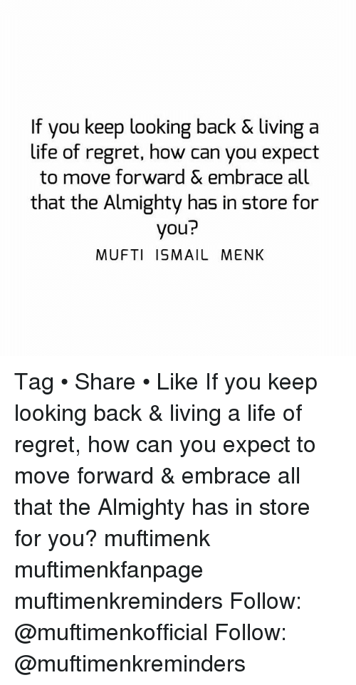 Regretment: If you keep looking back & living a  life of regret, how can you expect  to move forward & embrace all  that the Almighty has in store for  you?  MUFTI ISMAIL MENK Tag • Share • Like If you keep looking back & living a life of regret, how can you expect to move forward & embrace all that the Almighty has in store for you? muftimenk muftimenkfanpage muftimenkreminders Follow: @muftimenkofficial Follow: @muftimenkreminders