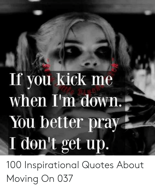 moving on: If you kick me  when I'm down  You better pray  I don't get up 100 Inspirational Quotes About Moving On 037