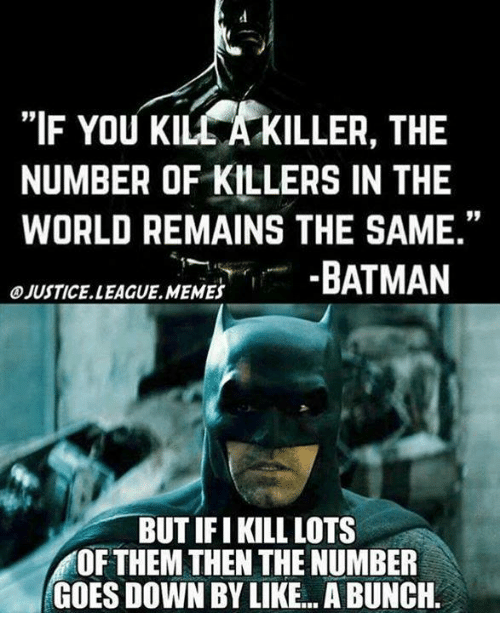 "Batman, Memes, and 🤖: ""IF You KILCA KILLER, THE  NUMBER OF KILLERS IN THE  WORLD REMAINS THE SAME.""  OJUSTICELLEAGUE MEMES  BATMAN  BUTIFI KILL LOTS  OF THEM THEN THE NUMBER  GOES DOWN BY LIKE A BUNCH."