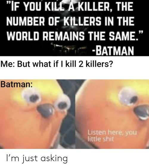 """Listen Here You Little: """"IF YOU KILL A KILLER, THE  NUMBER OF KILLERS IN THE  WORLD REMAINS THE SAME.""""  -BATMAN  Me: But what if I kill 2 killers?  Batman:  Listen here, you  little shit I'm just asking"""