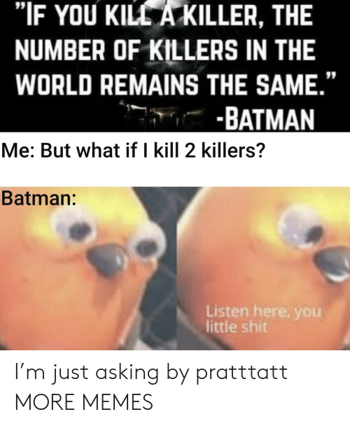 "Listen Here: ""IF YOU KILL A KILLER, THE  NUMBER OF KILLERS IN THE  WORLD REMAINS THE SAME.""  -BATMAN  Me: But what if I kill 2 killers?  Batman:  Listen here, you  little shit I'm just asking by pratttatt MORE MEMES"