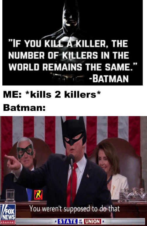 """Fox News: """"IF YOU KILL A KILLER, THE  NUMBER OF KILLERS IN THE  WORLD REMAINS THE SAME.""""  -BATMAN  ME: *kills 2 killers  Batman:  R  You weren't supposed to do that  FOX  NEWS  STATE  UNION  OF  THE  channel"""