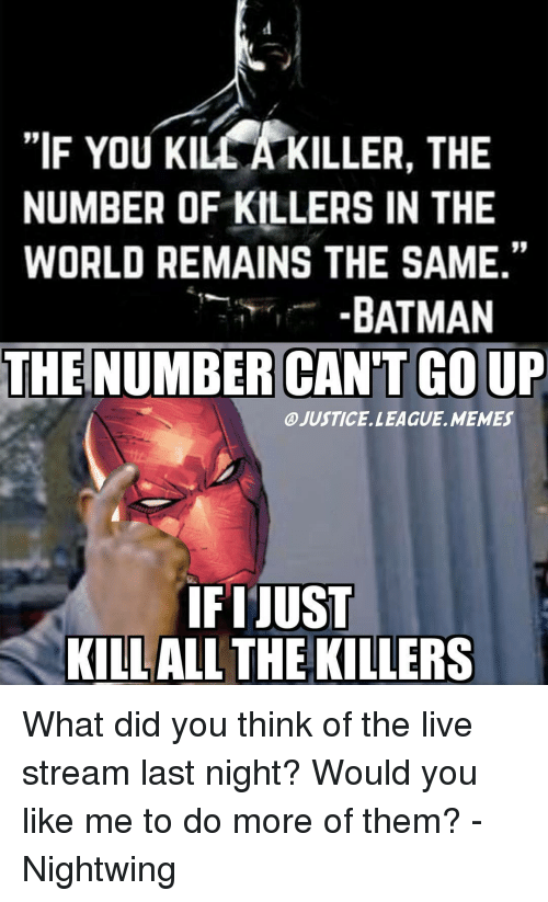 """League Meme: """"IF You KILLA KILLER, THE  NUMBER OF KILLERS IN THE  WORLD REMAINS THE SAME.""""  BATMAN  THE NUMBER CAN'T GOUP  @JUSTICE. LEAGUE. MEMES  IFIJUST  KILLALL THE KILLERS What did you think of the live stream last night? Would you like me to do more of them? -Nightwing"""