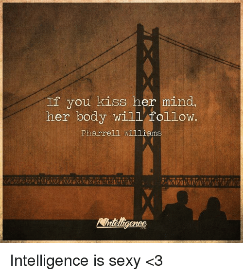 Pharrell Williams: If you kiss her mind,  her body will follow.  Pharrell Williams Intelligence is sexy <3