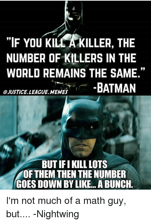 """Batman, Memes, and Justice League: """"IF You Klu KILLER, THE  NUMBER OF KILLERS IN THE  WORLD REMAINS THE SAME.""""  BATMAN  OJUSTICELLEAGUE MEMES  BUT IFI KILL LOTS  OF THEM THEN THE NUMBER  GOES DOWN BY LIKE... ABUNCH I'm not much of a math guy, but.... -Nightwing"""