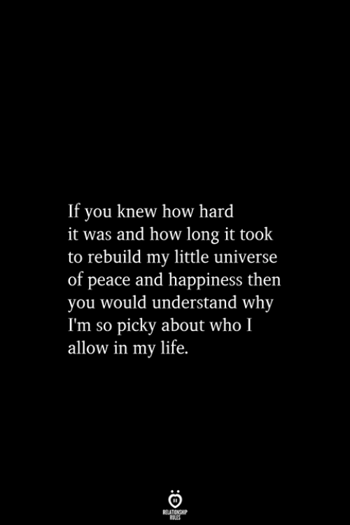 Of Peace: If you knew how hard  it was and how long it took  to rebuild my little universe  of peace and happiness then  you would understand why  I'm so picky about who I  allow in my life.  RELATIONSHIP  ES