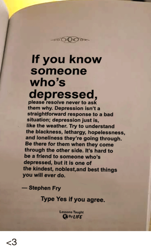 Bad, Life, and Memes: If you know  Someone  who's  depressed,  please resolve never to ask  them why. Depression isn't a  straightforward response to a bad  situation; depression just is,  like the weather. Try to understand  the blackness, lethargy, hopelessness,  and loneliness they're going through  Be there for them when they come  through the other side. It's hard to  be a friend to someone who's  depressed, but it is one of  the kindest, noblest,and best things  you will ever do.  -Stephen Fry  Type Yes if you agree.  Lessons Taught  、By LIFE <3