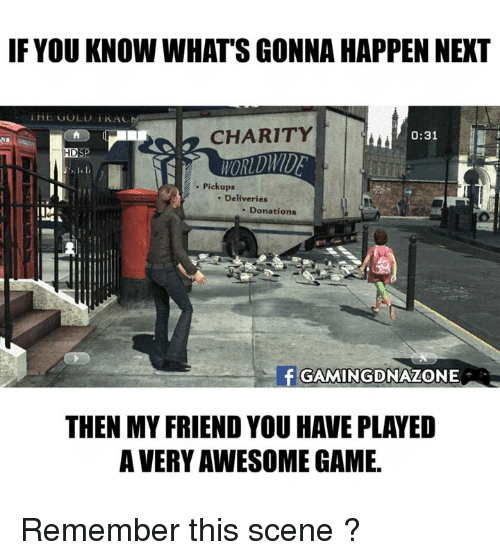 Memes, Game, and Awesome: IF YOU KNOW WHAT'S GONNA HAPPEN NEXT  HE GOLD TRAC  CHARITY  . Pickups  . Deliveries  . Donations  GAMINGDNAZONE  THEN MY FRIEND YOU HAVE PLAYED  A VERY AWESOME GAME Remember this scene ?